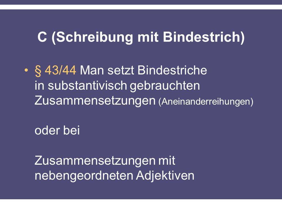 C (Schreibung mit Bindestrich) § 43/44 Man setzt Bindestriche in substantivisch gebrauchten Zusammensetzungen (Aneinanderreihungen) oder bei Zusammensetzungen mit nebengeordneten Adjektiven