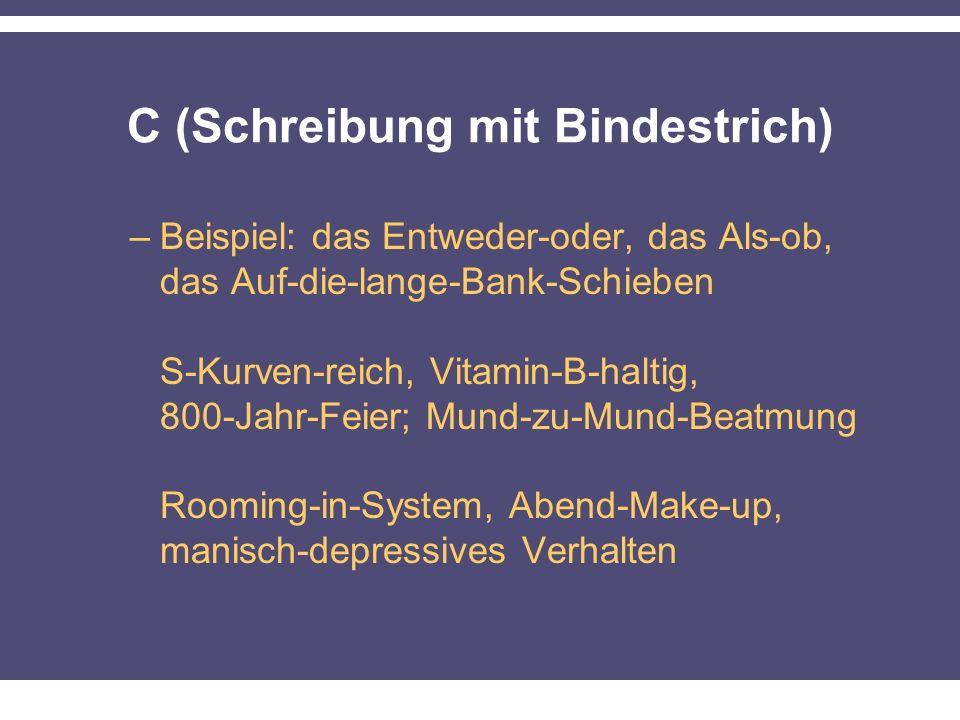 C (Schreibung mit Bindestrich) –Beispiel: das Entweder-oder, das Als-ob, das Auf-die-lange-Bank-Schieben S-Kurven-reich, Vitamin-B-haltig, 800-Jahr-Feier; Mund-zu-Mund-Beatmung Rooming-in-System, Abend-Make-up, manisch-depressives Verhalten