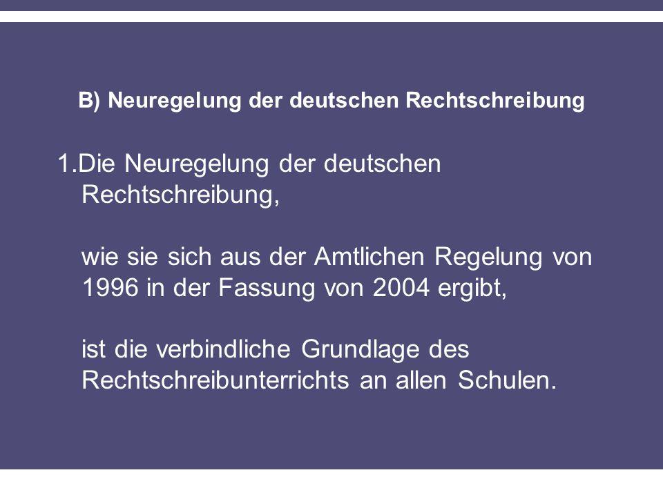 B) Neuregelung der deutschen Rechtschreibung 1.Die Neuregelung der deutschen Rechtschreibung, wie sie sich aus der Amtlichen Regelung von 1996 in der Fassung von 2004 ergibt, ist die verbindliche Grundlage des Rechtschreibunterrichts an allen Schulen.