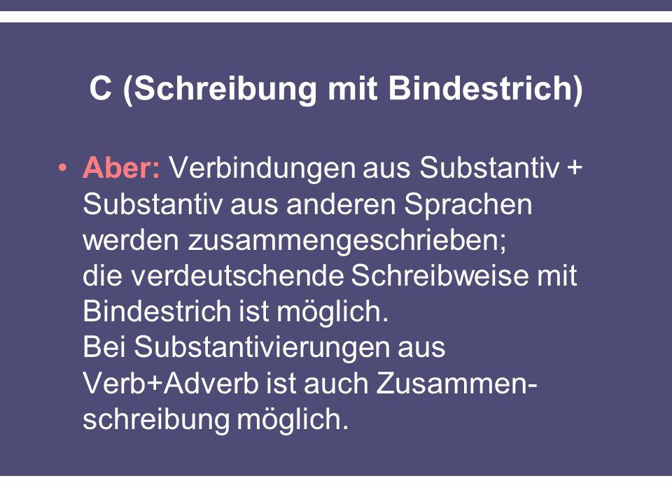 C (Schreibung mit Bindestrich) Aber: Verbindungen aus Substantiv + Substantiv aus anderen Sprachen werden zusammengeschrieben; die verdeutschende Schr