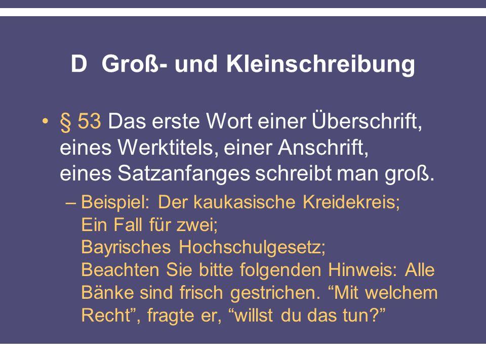 D Groß- und Kleinschreibung § 53 Das erste Wort einer Überschrift, eines Werktitels, einer Anschrift, eines Satzanfanges schreibt man groß.