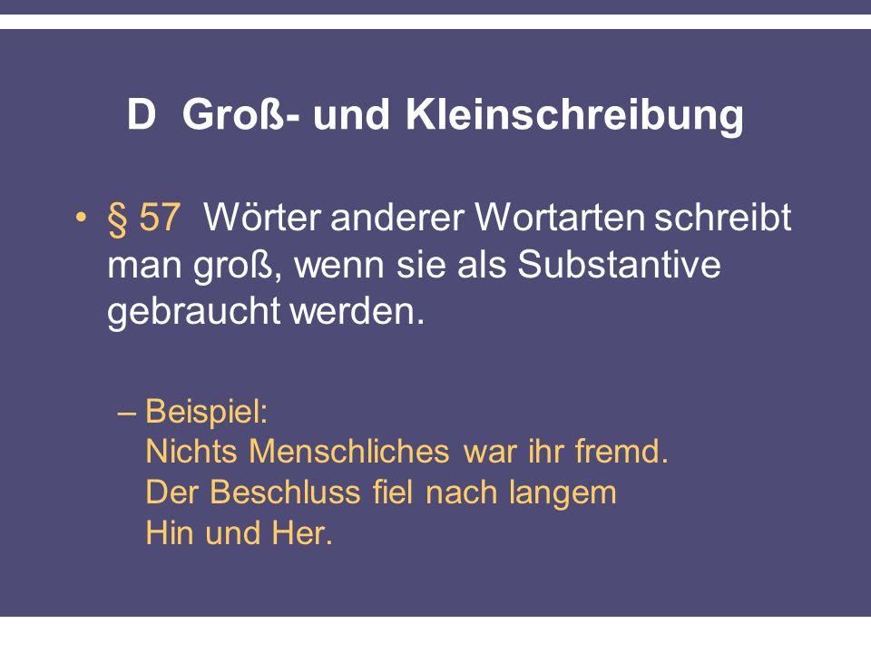D Groß- und Kleinschreibung § 57 Wörter anderer Wortarten schreibt man groß, wenn sie als Substantive gebraucht werden. –Beispiel: Nichts Menschliches
