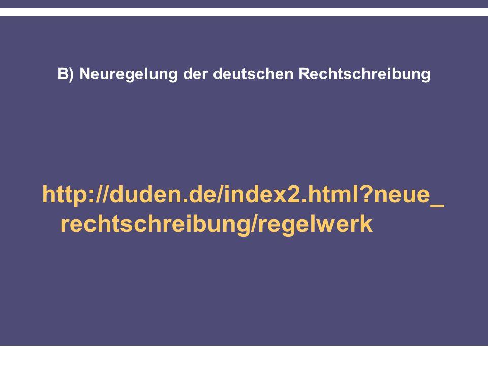 B) Neuregelung der deutschen Rechtschreibung http://duden.de/index2.html?neue_ rechtschreibung/regelwerk
