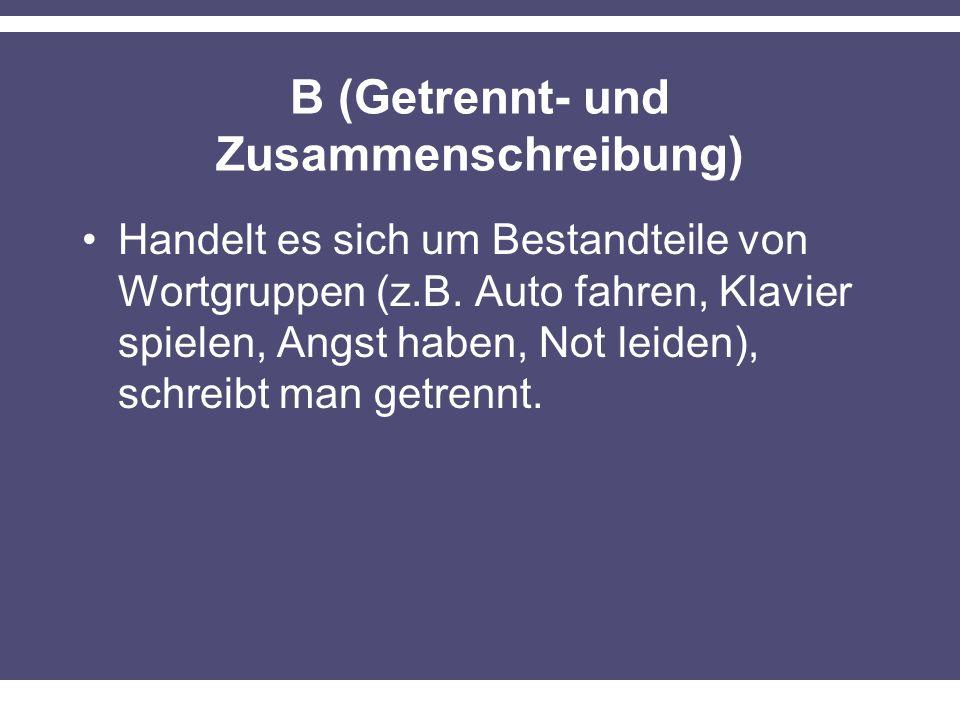 B (Getrennt- und Zusammenschreibung) Handelt es sich um Bestandteile von Wortgruppen (z.B. Auto fahren, Klavier spielen, Angst haben, Not leiden), sch