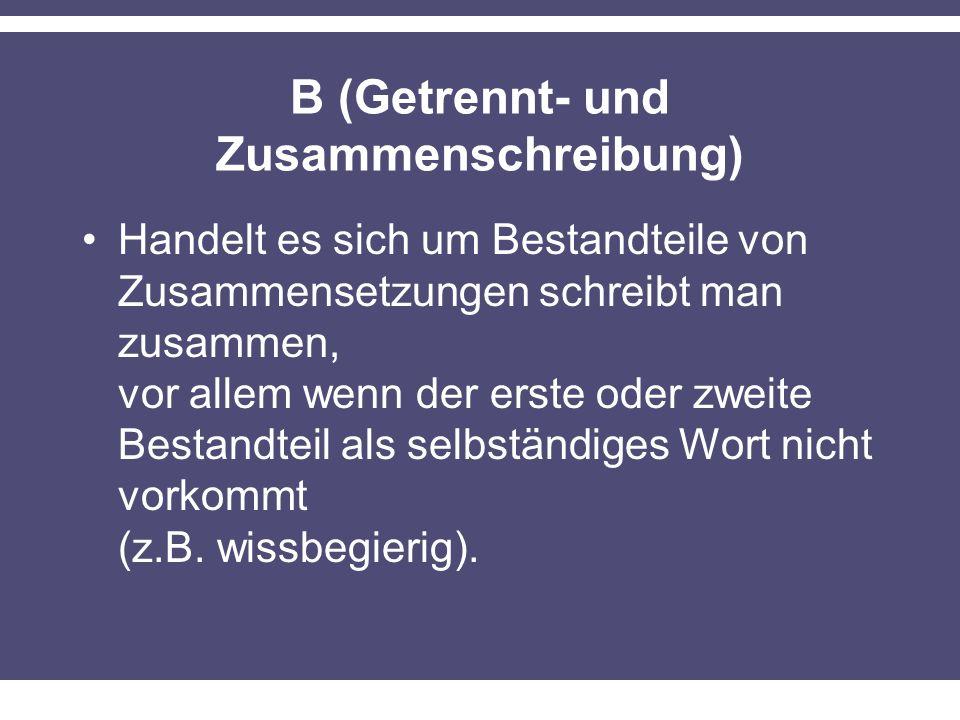 B (Getrennt- und Zusammenschreibung) Handelt es sich um Bestandteile von Zusammensetzungen schreibt man zusammen, vor allem wenn der erste oder zweite Bestandteil als selbständiges Wort nicht vorkommt (z.B.
