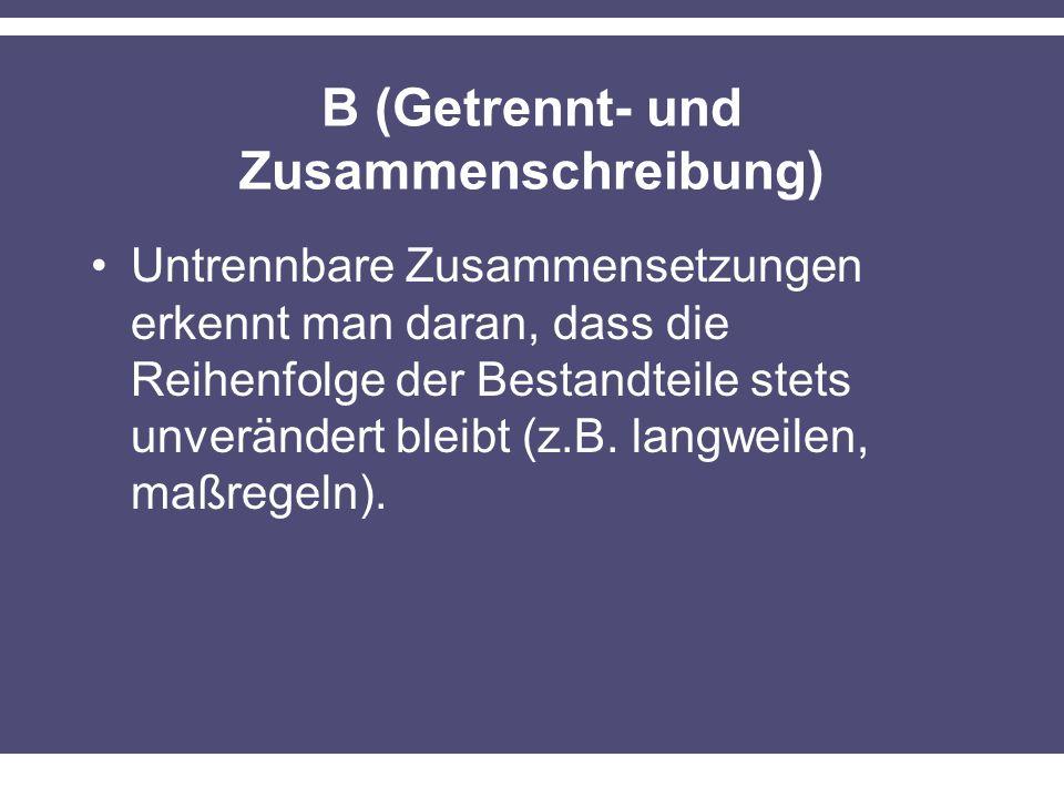 B (Getrennt- und Zusammenschreibung) Untrennbare Zusammensetzungen erkennt man daran, dass die Reihenfolge der Bestandteile stets unverändert bleibt (z.B.