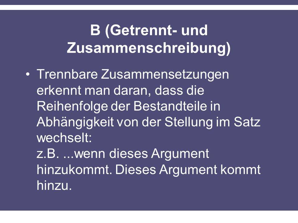 B (Getrennt- und Zusammenschreibung) Trennbare Zusammensetzungen erkennt man daran, dass die Reihenfolge der Bestandteile in Abhängigkeit von der Stellung im Satz wechselt: z.B....wenn dieses Argument hinzukommt.