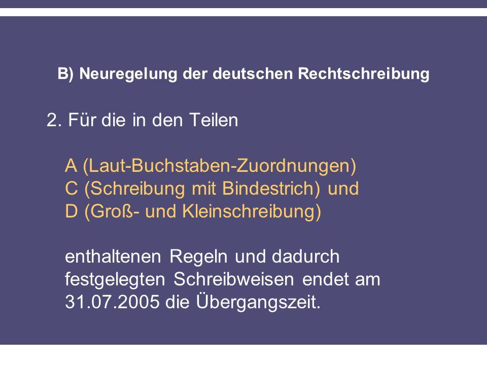 B) Neuregelung der deutschen Rechtschreibung 2. Für die in den Teilen A (Laut-Buchstaben-Zuordnungen) C (Schreibung mit Bindestrich) und D (Groß- und