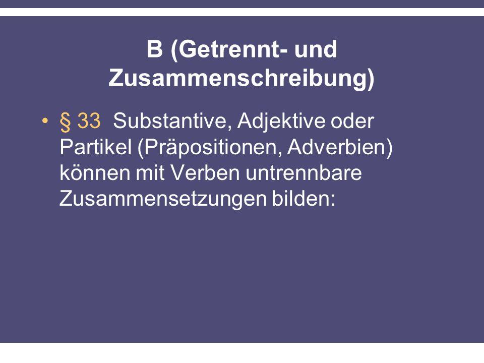 B (Getrennt- und Zusammenschreibung) § 33 Substantive, Adjektive oder Partikel (Präpositionen, Adverbien) können mit Verben untrennbare Zusammensetzungen bilden: