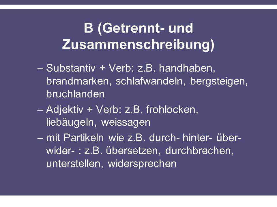 B (Getrennt- und Zusammenschreibung) –Substantiv + Verb: z.B. handhaben, brandmarken, schlafwandeln, bergsteigen, bruchlanden –Adjektiv + Verb: z.B. f