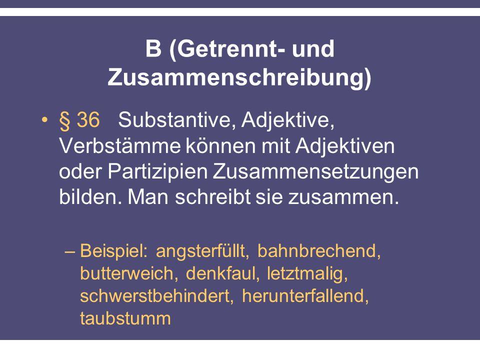 B (Getrennt- und Zusammenschreibung) § 36 Substantive, Adjektive, Verbstämme können mit Adjektiven oder Partizipien Zusammensetzungen bilden. Man schr