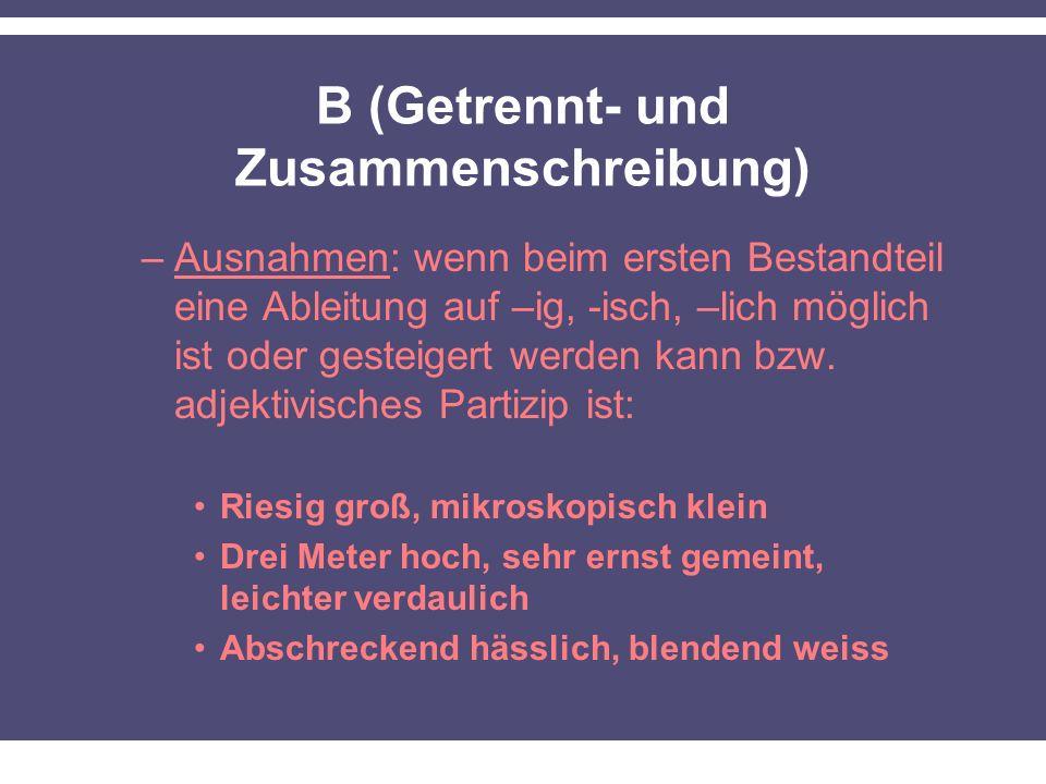 B (Getrennt- und Zusammenschreibung) –Ausnahmen: wenn beim ersten Bestandteil eine Ableitung auf –ig, -isch, –lich möglich ist oder gesteigert werden