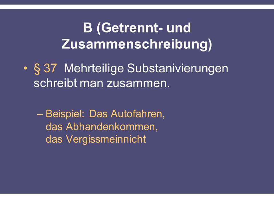 B (Getrennt- und Zusammenschreibung) § 37 Mehrteilige Substanivierungen schreibt man zusammen. –Beispiel: Das Autofahren, das Abhandenkommen, das Verg