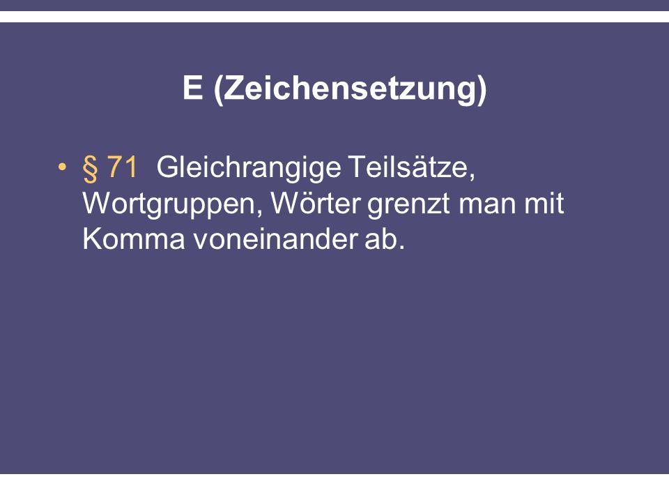 E (Zeichensetzung) § 71 Gleichrangige Teilsätze, Wortgruppen, Wörter grenzt man mit Komma voneinander ab.