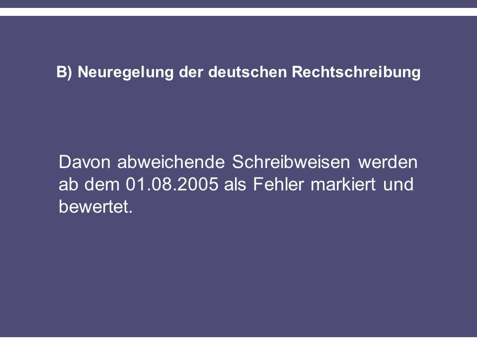 B) Neuregelung der deutschen Rechtschreibung Davon abweichende Schreibweisen werden ab dem 01.08.2005 als Fehler markiert und bewertet.