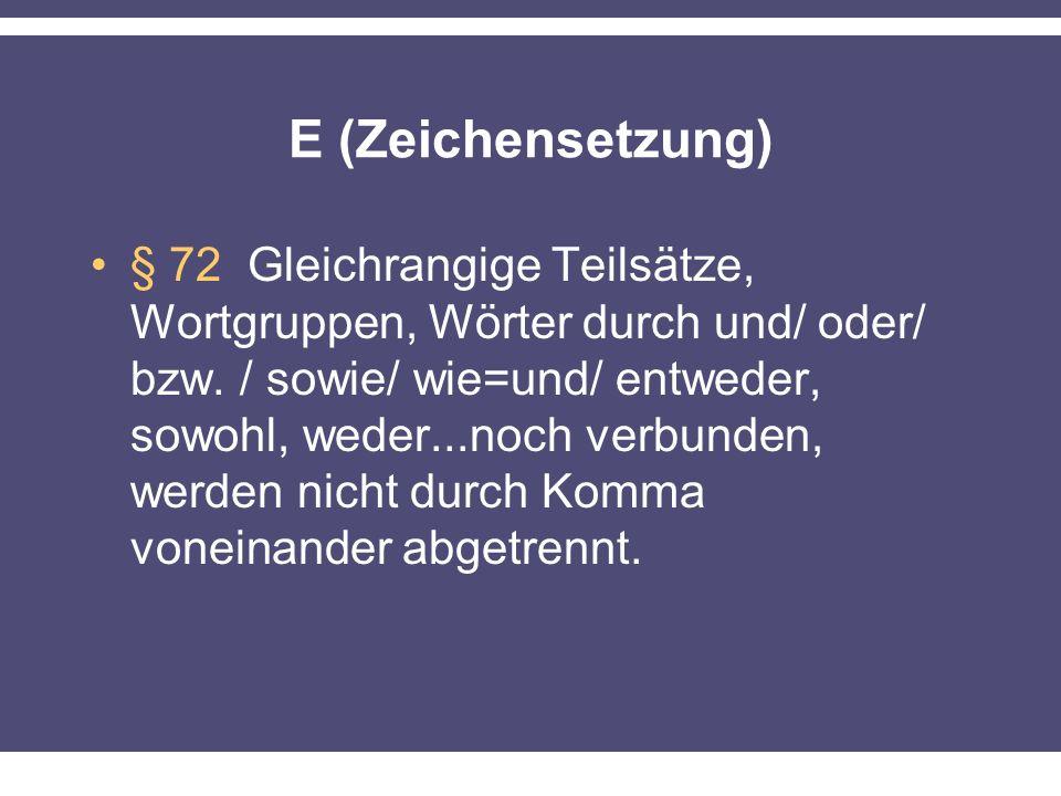 E (Zeichensetzung) § 72 Gleichrangige Teilsätze, Wortgruppen, Wörter durch und/ oder/ bzw. / sowie/ wie=und/ entweder, sowohl, weder...noch verbunden,