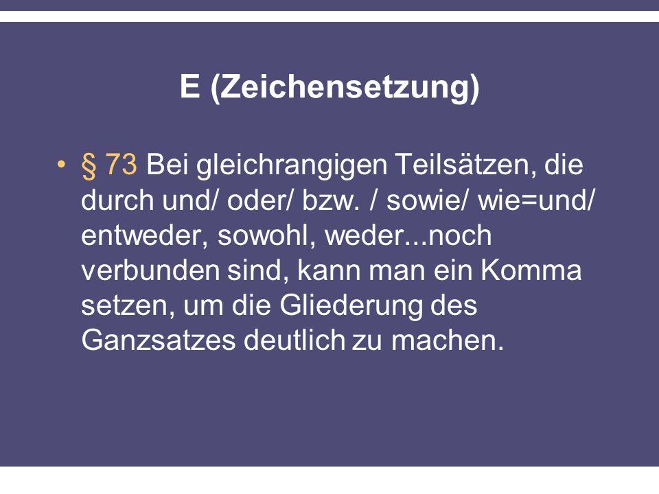 E (Zeichensetzung) § 73 Bei gleichrangigen Teilsätzen, die durch und/ oder/ bzw. / sowie/ wie=und/ entweder, sowohl, weder...noch verbunden sind, kann