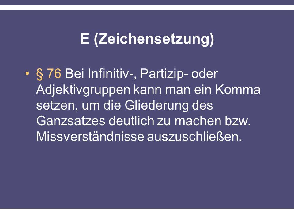 E (Zeichensetzung) § 76 Bei Infinitiv-, Partizip- oder Adjektivgruppen kann man ein Komma setzen, um die Gliederung des Ganzsatzes deutlich zu machen bzw.