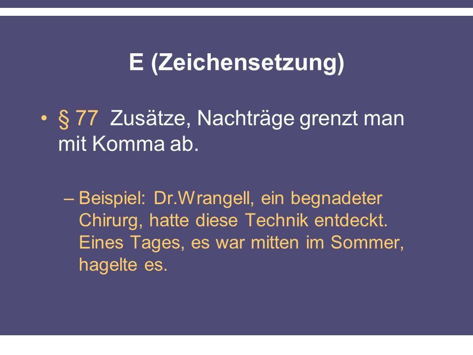 E (Zeichensetzung) § 77 Zusätze, Nachträge grenzt man mit Komma ab. –Beispiel: Dr.Wrangell, ein begnadeter Chirurg, hatte diese Technik entdeckt. Eine