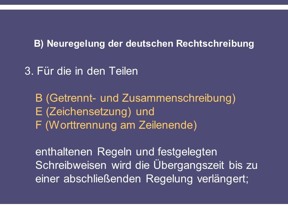 B) Neuregelung der deutschen Rechtschreibung 3. Für die in den Teilen B (Getrennt- und Zusammenschreibung) E (Zeichensetzung) und F (Worttrennung am Z