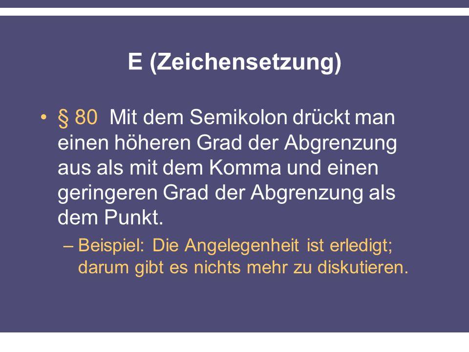 E (Zeichensetzung) § 80 Mit dem Semikolon drückt man einen höheren Grad der Abgrenzung aus als mit dem Komma und einen geringeren Grad der Abgrenzung als dem Punkt.