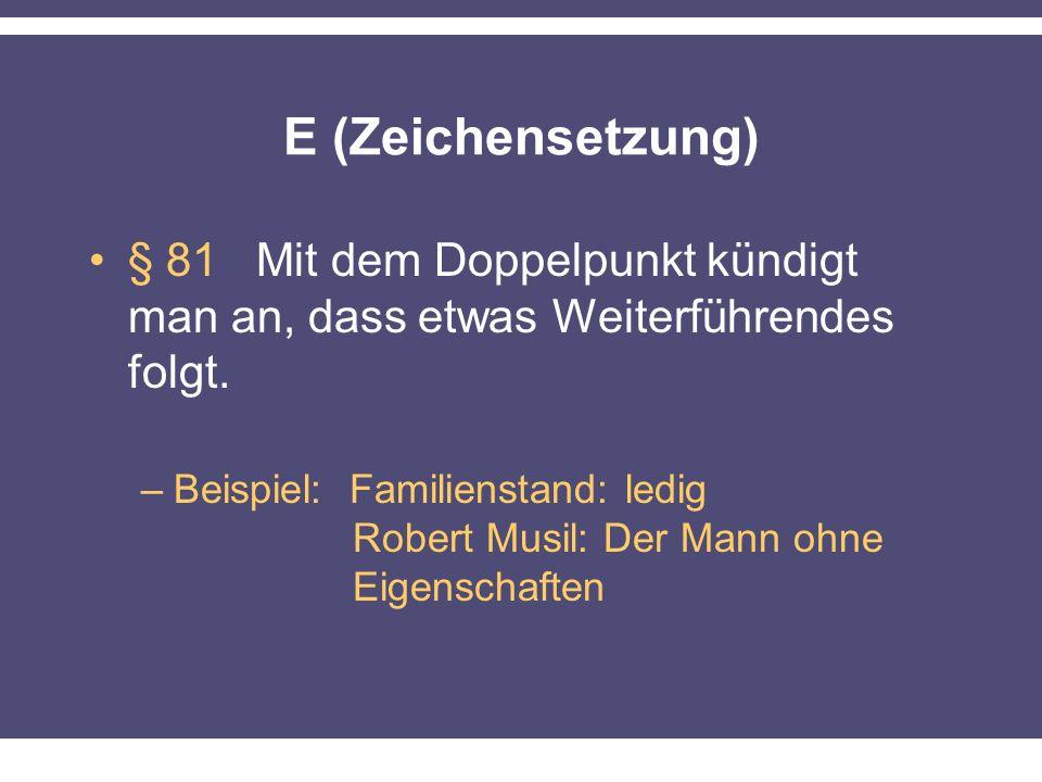 E (Zeichensetzung) § 81 Mit dem Doppelpunkt kündigt man an, dass etwas Weiterführendes folgt. –Beispiel: Familienstand: ledig Robert Musil: Der Mann o