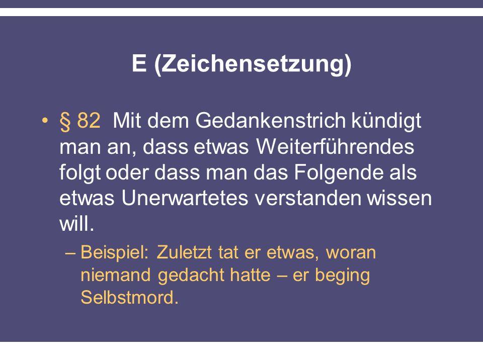 E (Zeichensetzung) § 82 Mit dem Gedankenstrich kündigt man an, dass etwas Weiterführendes folgt oder dass man das Folgende als etwas Unerwartetes verstanden wissen will.