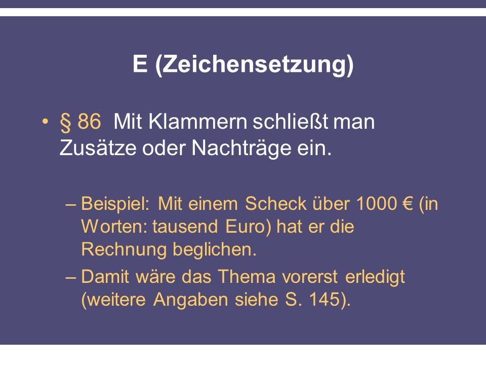 E (Zeichensetzung) § 86 Mit Klammern schließt man Zusätze oder Nachträge ein. –Beispiel: Mit einem Scheck über 1000 (in Worten: tausend Euro) hat er d