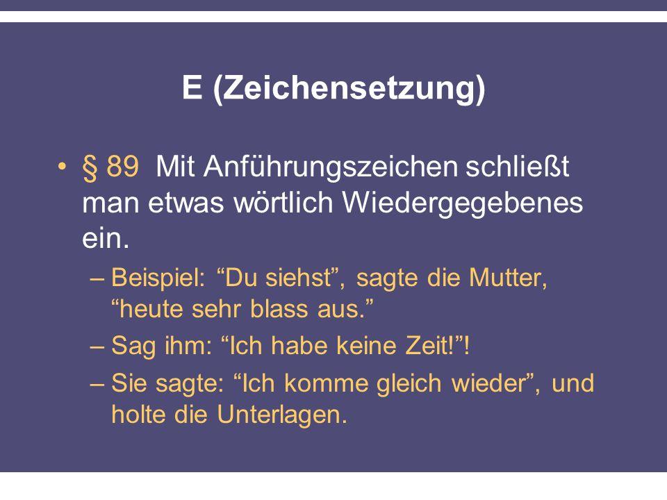 E (Zeichensetzung) § 89 Mit Anführungszeichen schließt man etwas wörtlich Wiedergegebenes ein. –Beispiel: Du siehst, sagte die Mutter, heute sehr blas
