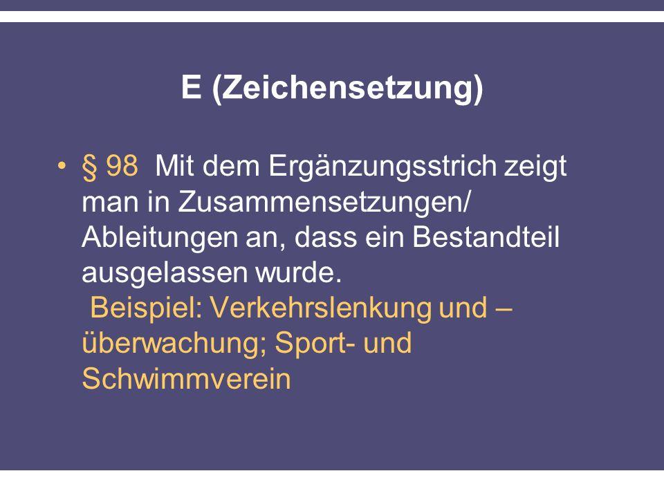 E (Zeichensetzung) § 98 Mit dem Ergänzungsstrich zeigt man in Zusammensetzungen/ Ableitungen an, dass ein Bestandteil ausgelassen wurde.