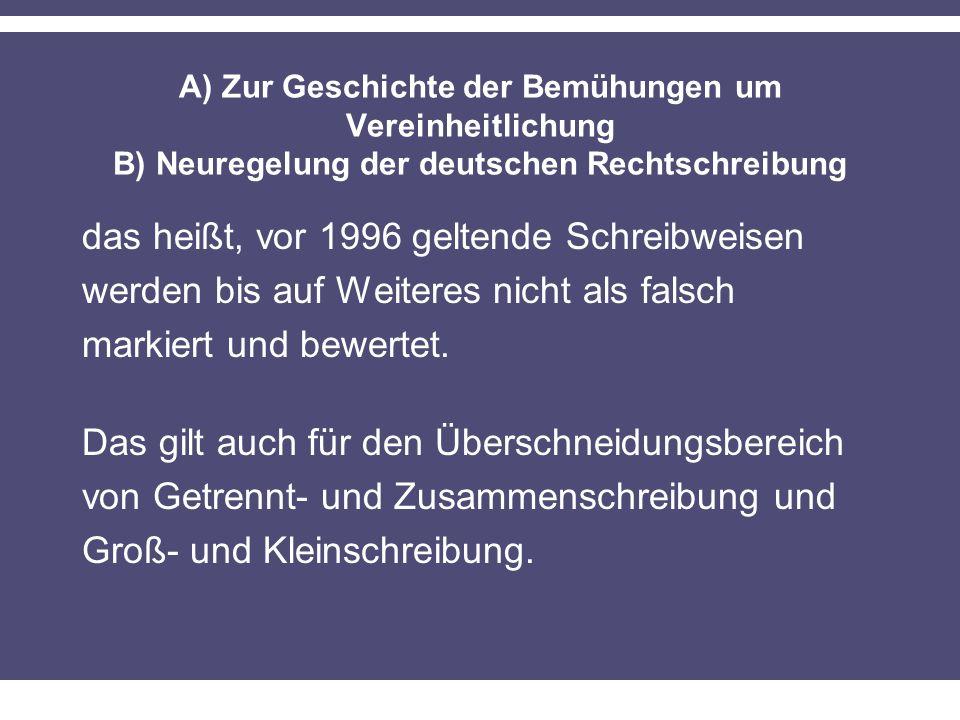 A) Zur Geschichte der Bemühungen um Vereinheitlichung B) Neuregelung der deutschen Rechtschreibung das heißt, vor 1996 geltende Schreibweisen werden bis auf Weiteres nicht als falsch markiert und bewertet.