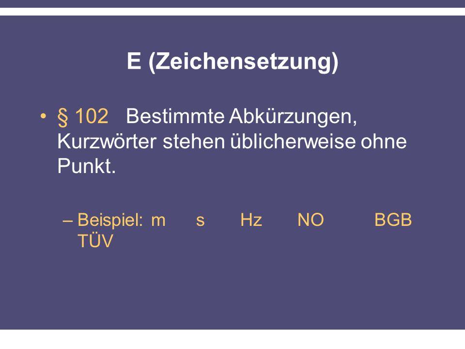 E (Zeichensetzung) § 102 Bestimmte Abkürzungen, Kurzwörter stehen üblicherweise ohne Punkt. –Beispiel: m s Hz NO BGB TÜV