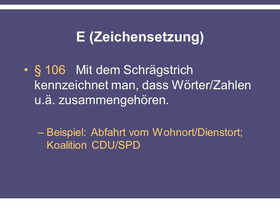 E (Zeichensetzung) § 106 Mit dem Schrägstrich kennzeichnet man, dass Wörter/Zahlen u.ä.