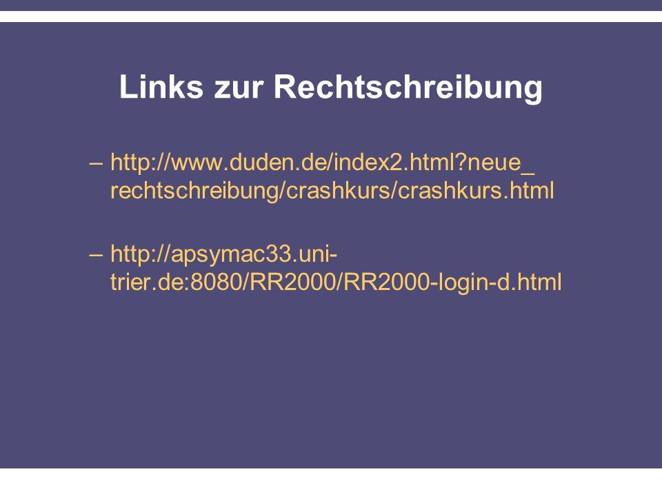 Links zur Rechtschreibung –http://www.duden.de/index2.html?neue_ rechtschreibung/crashkurs/crashkurs.html –http://apsymac33.uni- trier.de:8080/RR2000/RR2000-login-d.html