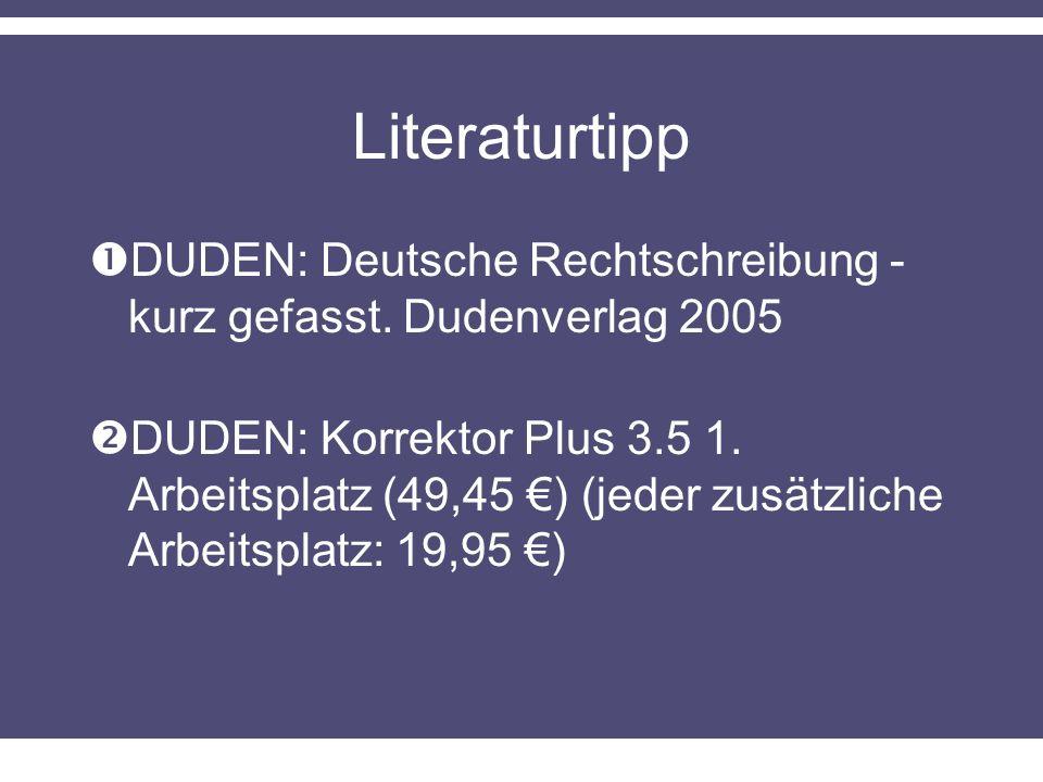 Literaturtipp DUDEN: Deutsche Rechtschreibung - kurz gefasst. Dudenverlag 2005 DUDEN: Korrektor Plus 3.5 1. Arbeitsplatz (49,45 ) (jeder zusätzliche A