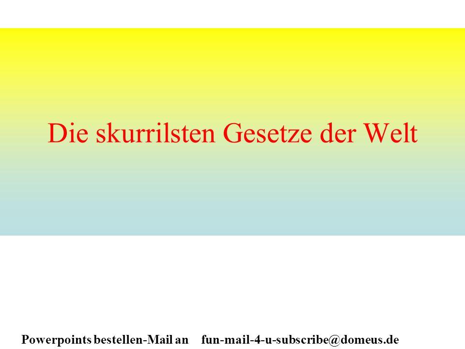 Powerpoints bestellen-Mail an fun-mail-4-u-subscribe@domeus.de Die skurrilsten Gesetze der Welt