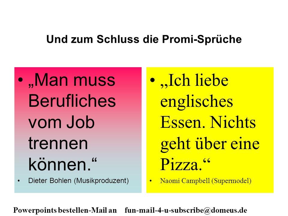Powerpoints bestellen-Mail an fun-mail-4-u-subscribe@domeus.de Und zum Schluss die Promi-Sprüche Man muss Berufliches vom Job trennen können. Dieter B