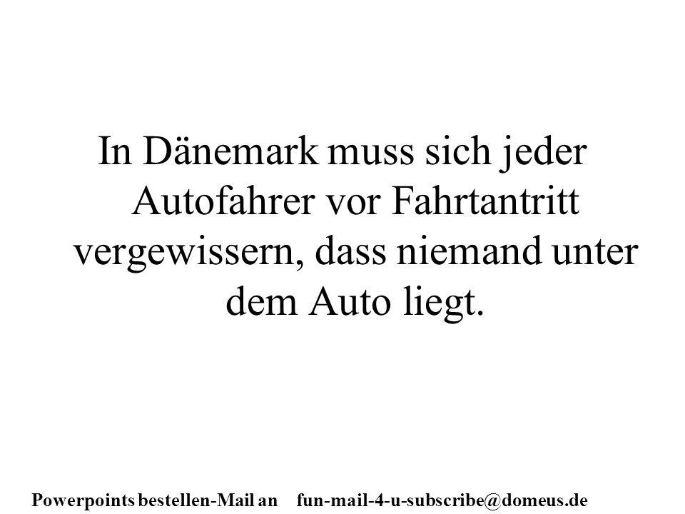 Powerpoints bestellen-Mail an fun-mail-4-u-subscribe@domeus.de In Dänemark muss sich jeder Autofahrer vor Fahrtantritt vergewissern, dass niemand unte