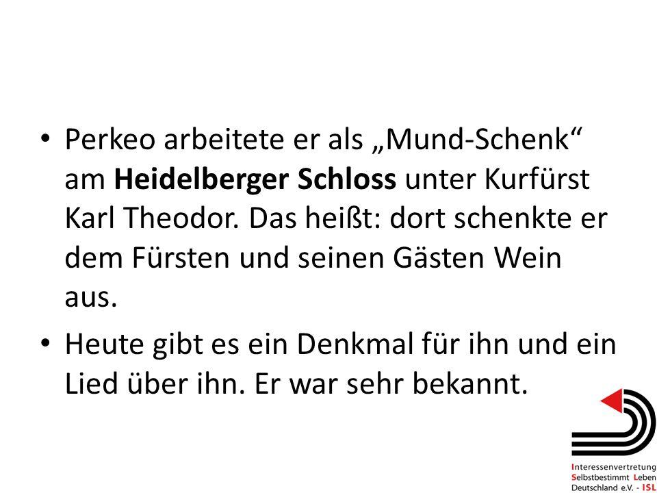 Perkeo arbeitete er als Mund-Schenk am Heidelberger Schloss unter Kurfürst Karl Theodor. Das heißt: dort schenkte er dem Fürsten und seinen Gästen Wei