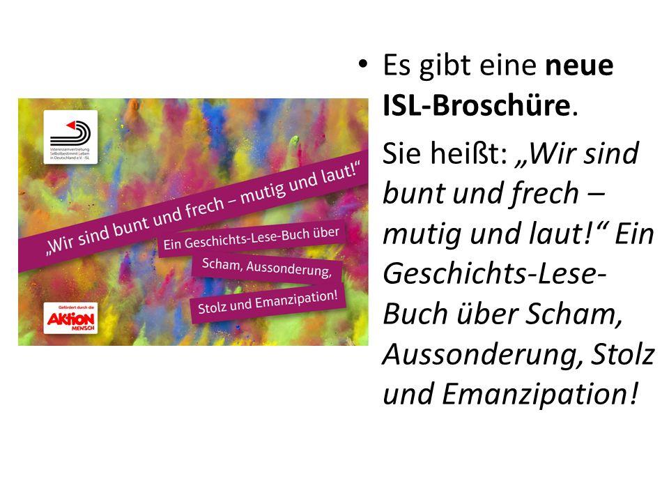 Es gibt eine neue ISL-Broschüre. Sie heißt: Wir sind bunt und frech – mutig und laut! Ein Geschichts-Lese- Buch über Scham, Aussonderung, Stolz und Em