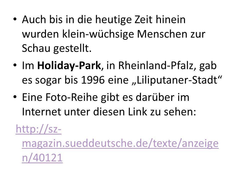 Auch bis in die heutige Zeit hinein wurden klein-wüchsige Menschen zur Schau gestellt. Im Holiday-Park, in Rheinland-Pfalz, gab es sogar bis 1996 eine