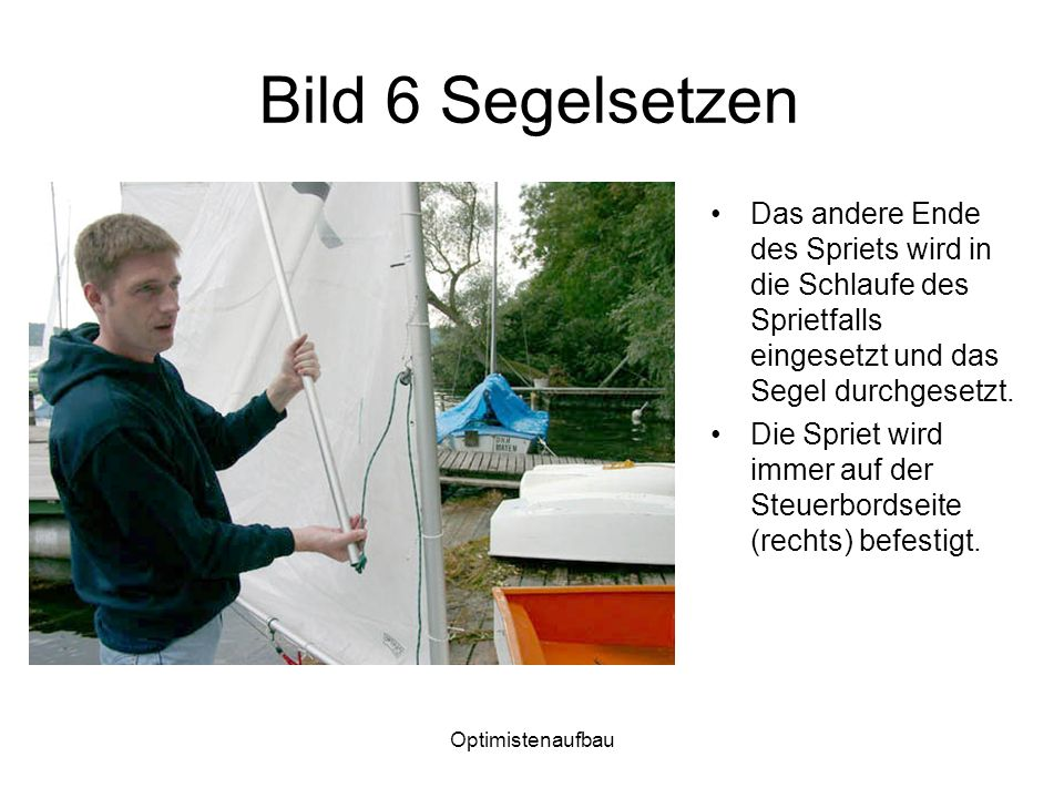 Optimistenaufbau Bild 6 Segelsetzen Das andere Ende des Spriets wird in die Schlaufe des Sprietfalls eingesetzt und das Segel durchgesetzt.