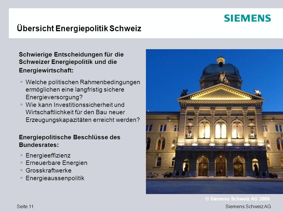 Siemens Schweiz AG © Siemens Schweiz AG 2009 Seite 11 Übersicht Energiepolitik Schweiz Schwierige Entscheidungen für die Schweizer Energiepolitik und die Energiewirtschaft: Energiepolitische Beschlüsse des Bundesrates: Welche politischen Rahmenbedingungen ermöglichen eine langfristig sichere Energieversorgung.