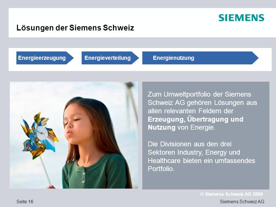 Siemens Schweiz AG © Siemens Schweiz AG 2009 Seite 16 Lösungen der Siemens Schweiz Zum Umweltportfolio der Siemens Schweiz AG gehören Lösungen aus allen relevanten Feldern der Erzeugung, Übertragung und Nutzung von Energie.