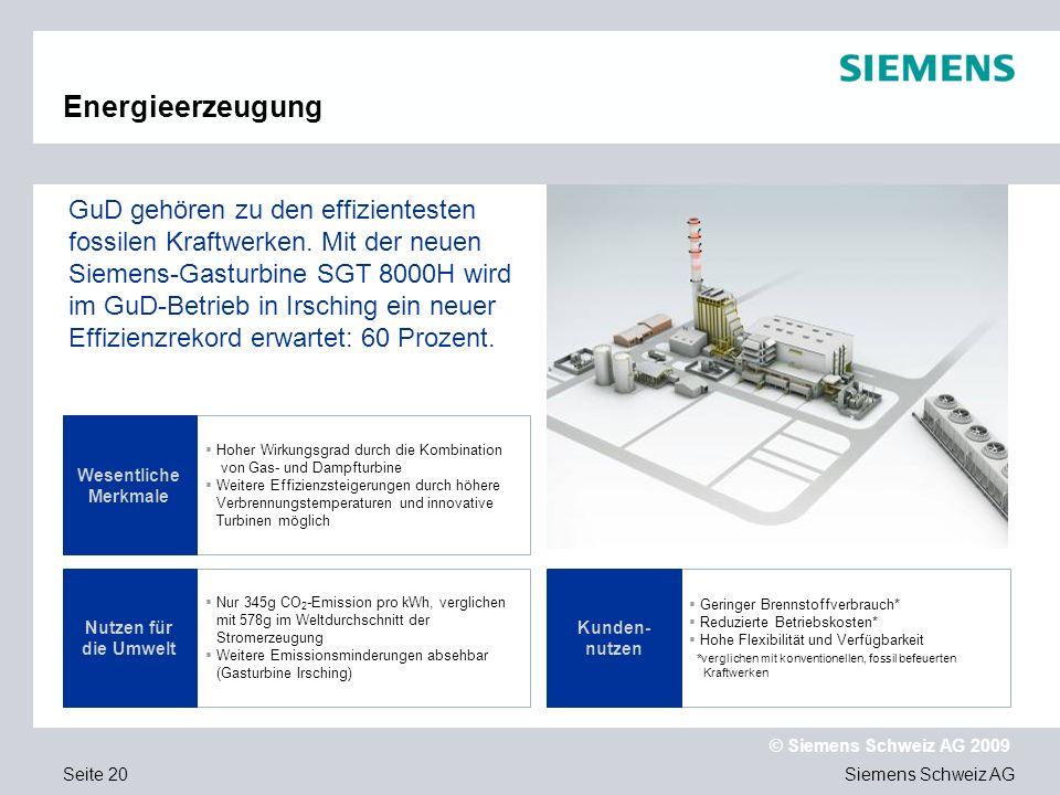 Siemens Schweiz AG © Siemens Schweiz AG 2009 Seite 20 Energieerzeugung Hoher Wirkungsgrad durch die Kombination von Gas- und Dampfturbine Weitere Effi