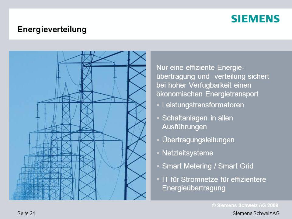 Siemens Schweiz AG © Siemens Schweiz AG 2009 Seite 24 Energieverteilung Nur eine effiziente Energie- übertragung und -verteilung sichert bei hoher Verfügbarkeit einen ökonomischen Energietransport Leistungstransformatoren Schaltanlagen in allen Ausführungen Übertragungsleitungen Netzleitsysteme Smart Metering / Smart Grid IT für Stromnetze für effizientere Energieübertragung