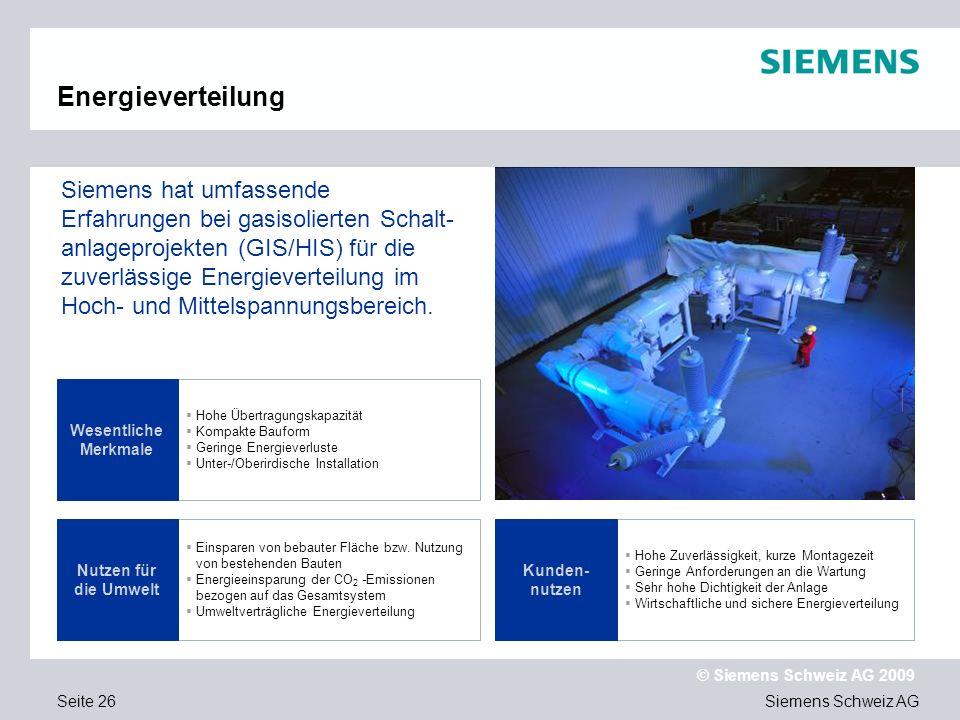 Siemens Schweiz AG © Siemens Schweiz AG 2009 Seite 26 Energieverteilung Hohe Übertragungskapazität Kompakte Bauform Geringe Energieverluste Unter-/Oberirdische Installation Einsparen von bebauter Fläche bzw.