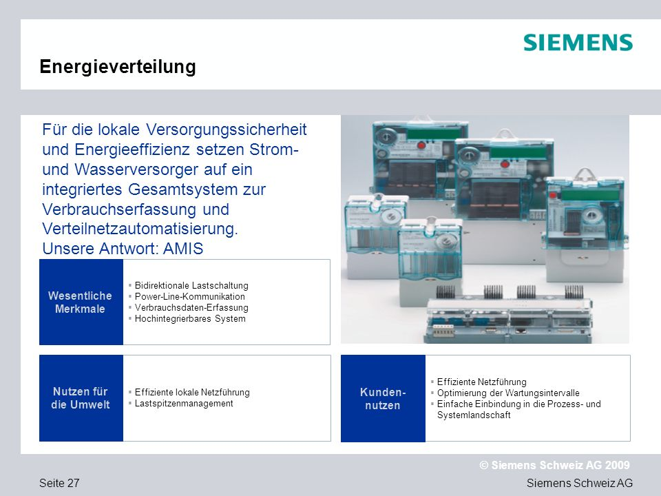 Siemens Schweiz AG © Siemens Schweiz AG 2009 Seite 27 Energieverteilung Bidirektionale Lastschaltung Power-Line-Kommunikation Verbrauchsdaten-Erfassung Hochintegrierbares System Effiziente lokale Netzführung Lastspitzenmanagement Wesentliche Merkmale Für die lokale Versorgungssicherheit und Energieeffizienz setzen Strom- und Wasserversorger auf ein integriertes Gesamtsystem zur Verbrauchserfassung und Verteilnetzautomatisierung.