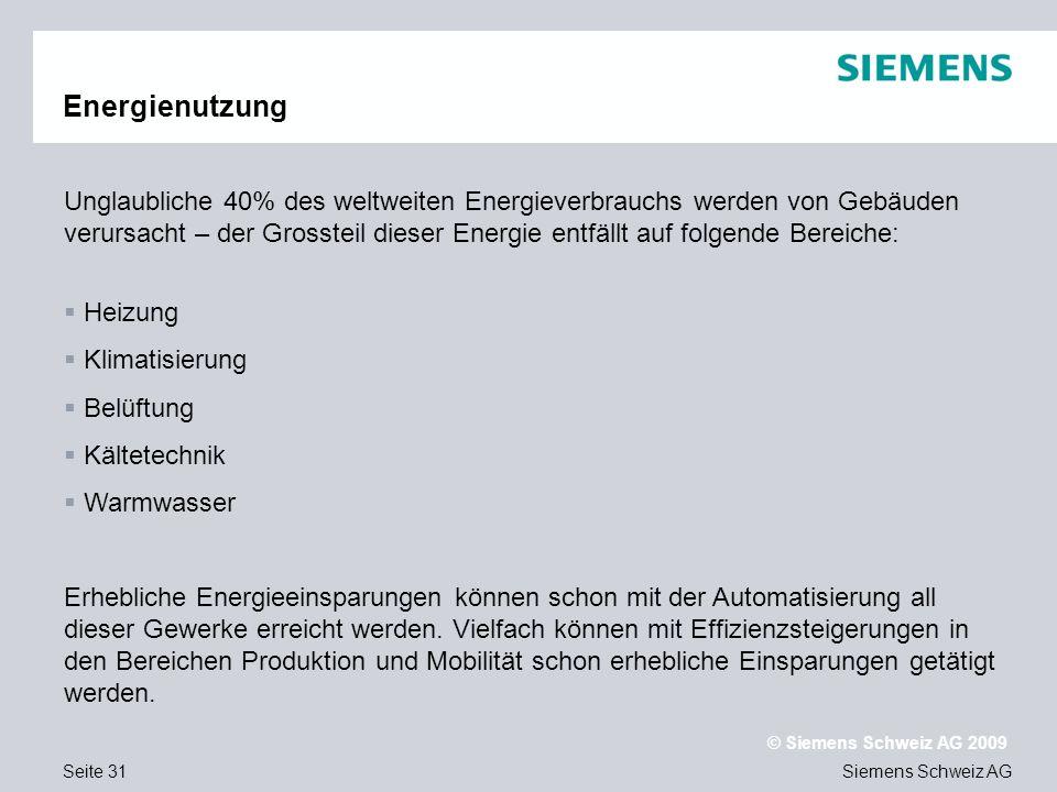 Siemens Schweiz AG © Siemens Schweiz AG 2009 Seite 31 Energienutzung Unglaubliche 40% des weltweiten Energieverbrauchs werden von Gebäuden verursacht – der Grossteil dieser Energie entfällt auf folgende Bereiche: Heizung Klimatisierung Belüftung Kältetechnik Warmwasser Erhebliche Energieeinsparungen können schon mit der Automatisierung all dieser Gewerke erreicht werden.