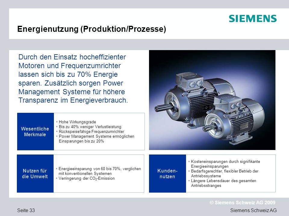 Siemens Schweiz AG © Siemens Schweiz AG 2009 Seite 33 Energienutzung (Produktion/Prozesse) Hohe Wirkungsgrade Bis zu 40% weniger Verlustleistung Rücks
